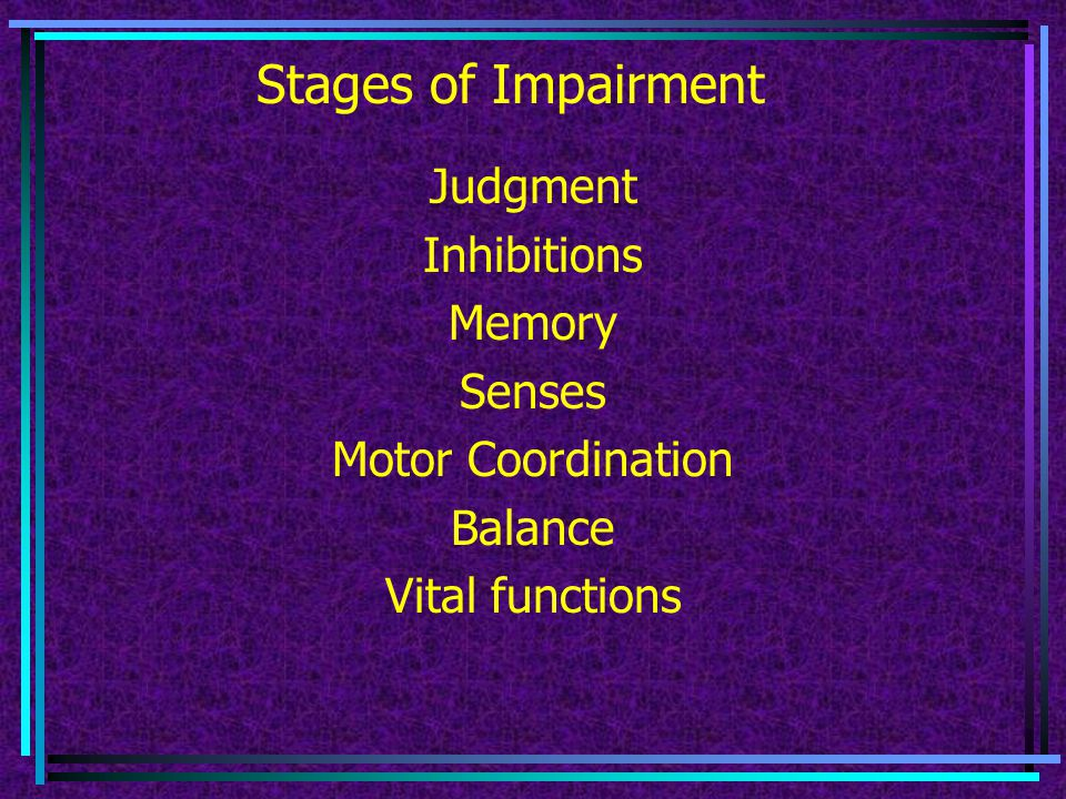 Stages of Impairment Judgment Inhibitions Memory Senses Motor Coordination Balance Vital functions
