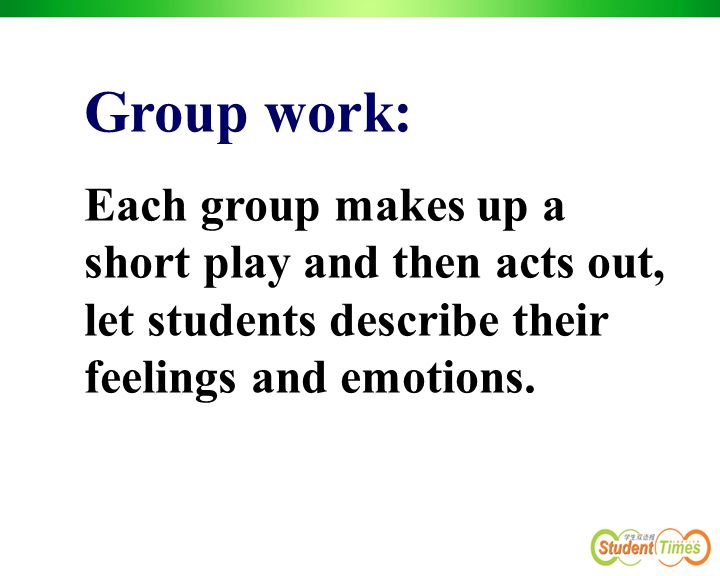 Group work: Each group makes up a short play and then acts out, let students describe their feelings and emotions.