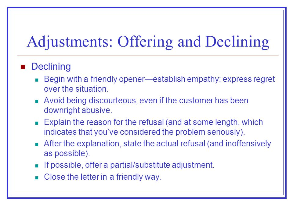 Adjustments: Offering and Declining Declining Begin with a friendly opener—establish empathy; express regret over the situation. Avoid being discourte