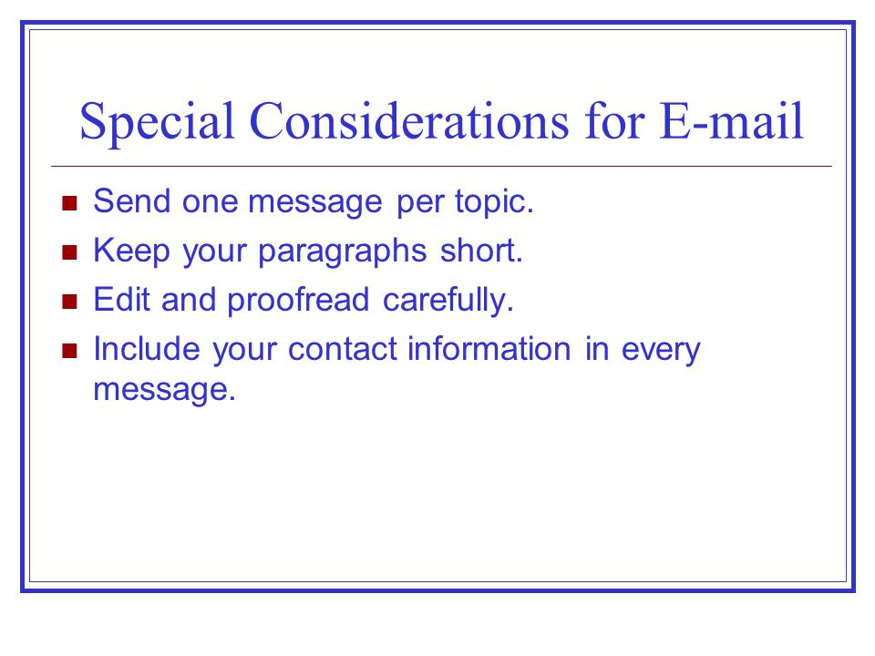 Special Considerations for E-mail Send one message per topic. Keep your paragraphs short. Edit and proofread carefully. Include your contact informati