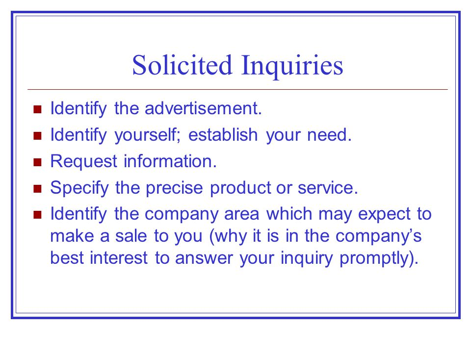 Solicited Inquiries Identify the advertisement. Identify yourself; establish your need. Request information. Specify the precise product or service. I