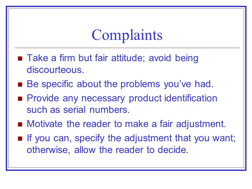 Complaints Take a firm but fair attitude; avoid being discourteous. Be specific about the problems you've had. Provide any necessary product identific
