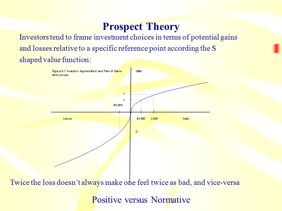 Prospect Theory Investors tend to frame investment choices in terms of potential gains and losses relative to a specific reference point according the S shaped value function: Positive versus Normative Twice the loss doesn't always make one feel twice as bad, and vice-versa