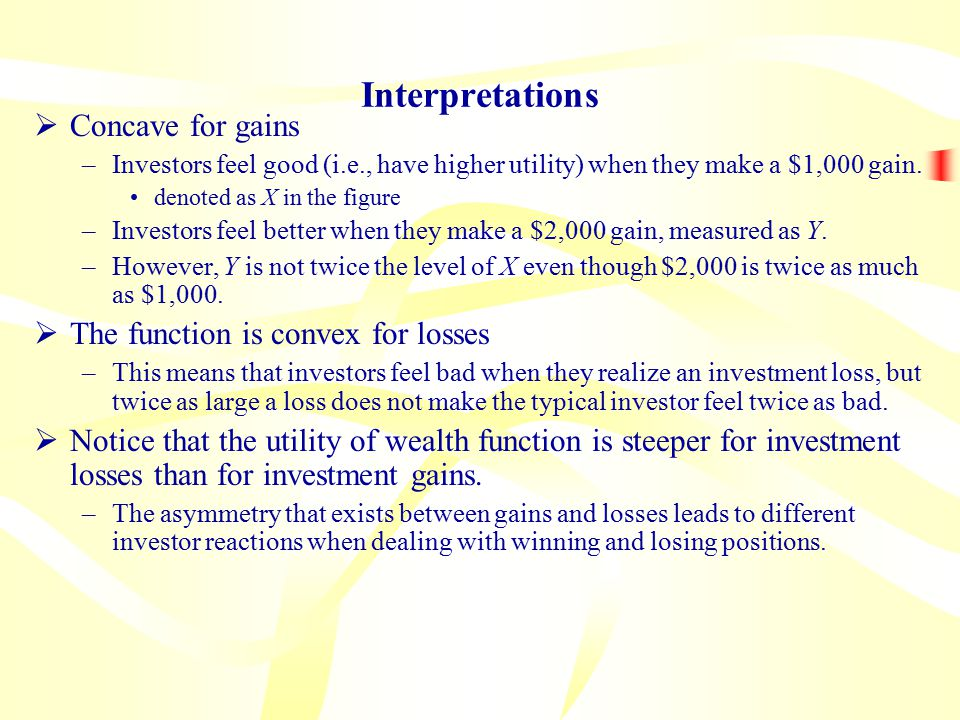 Interpretations  Concave for gains –Investors feel good (i.e., have higher utility) when they make a $1,000 gain.