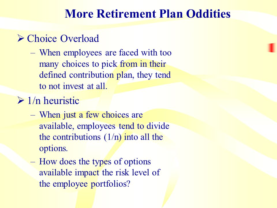 More Retirement Plan Oddities  Choice Overload –When employees are faced with too many choices to pick from in their defined contribution plan, they tend to not invest at all.