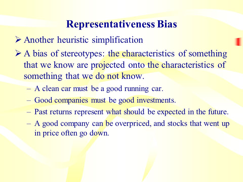 Representativeness Bias  Another heuristic simplification  A bias of stereotypes: the characteristics of something that we know are projected onto the characteristics of something that we do not know.
