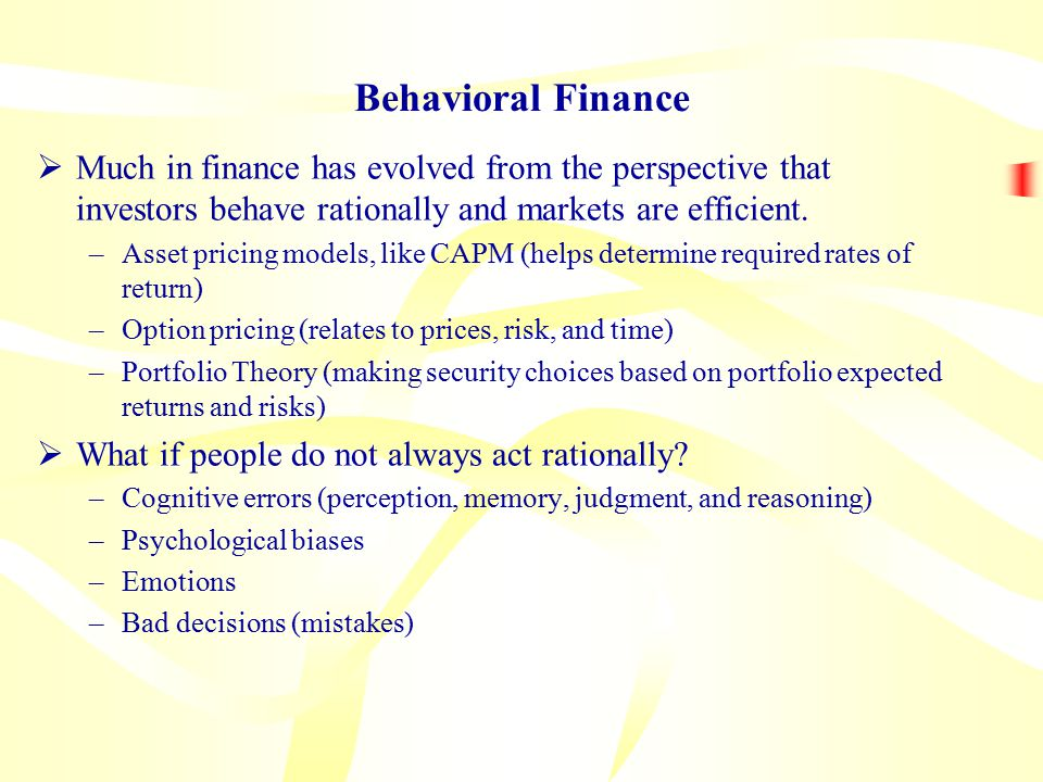 Behavioral Finance  Much in finance has evolved from the perspective that investors behave rationally and markets are efficient.