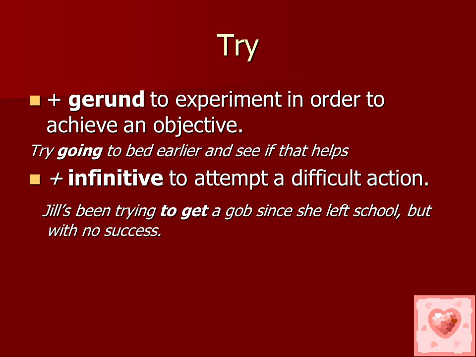 The Infinitive The verb try, stop, regret, remember, forget, mean, go on can be followed by the gerund or the infinitive, but with a change in meaning