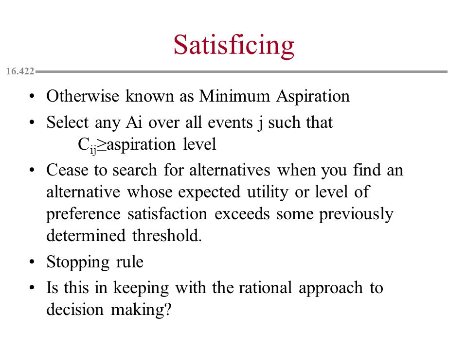 Satisficing Otherwise known as Minimum Aspiration Select any Ai over all events j such that C ij ≥aspiration level Cease to search for alternatives when you find an alternative whose expected utility or level of preference satisfaction exceeds some previously determined threshold.