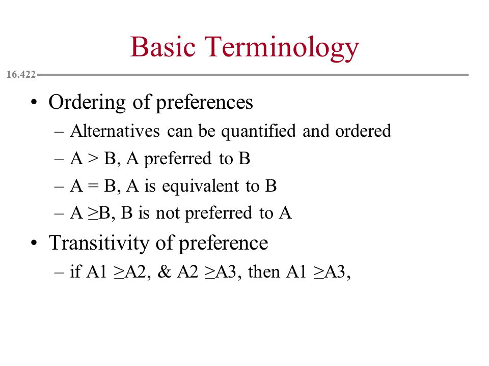 Basic Terminology Ordering of preferences –Alternatives can be quantified and ordered –A > B, A preferred to B –A = B, A is equivalent to B –A ≥B, B is not preferred to A Transitivity of preference –if A1 ≥A2, & A2 ≥A3, then A1 ≥A3,