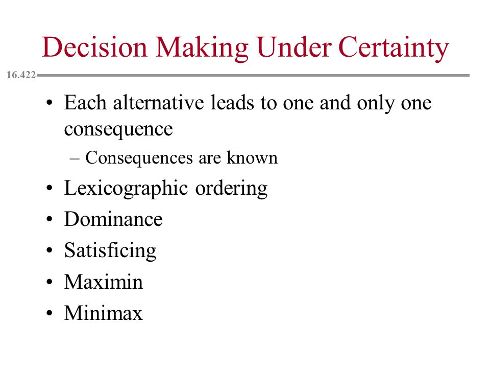 Decision Making Under Certainty Each alternative leads to one and only one consequence –Consequences are known Lexicographic ordering Dominance Satisficing Maximin Minimax