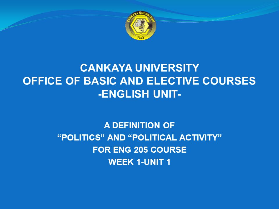 CANKAYA UNIVERSITY OFFICE OF BASIC AND ELECTIVE COURSES -ENGLISH UNIT- A DEFINITION OF POLITICS AND POLITICAL ACTIVITY FOR ENG 205 COURSE WEEK 1-UNIT 1