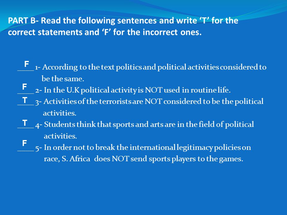 PART B- Read the following sentences and write 'T' for the correct statements and 'F' for the incorrect ones. ____ 1- According to the text politics a