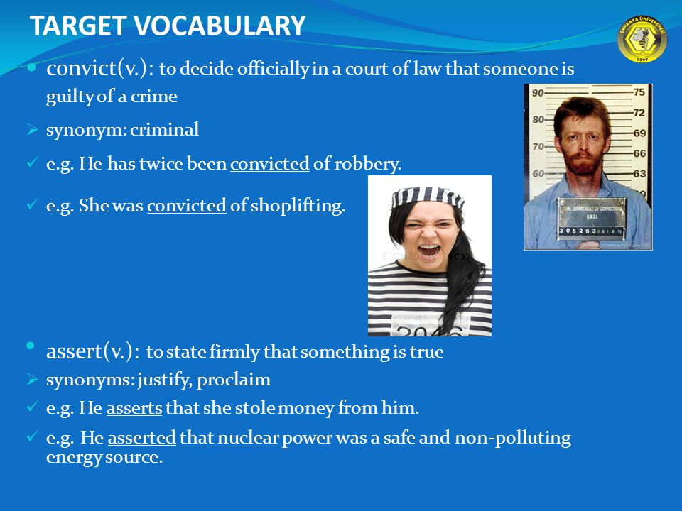TARGET VOCABULARY convict(v.): to decide officially in a court of law that someone is guilty of a crime  synonym: criminal e.g.
