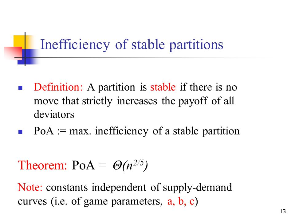 13 Inefficiency of stable partitions Definition: A partition is stable if there is no move that strictly increases the payoff of all deviators PoA := max.