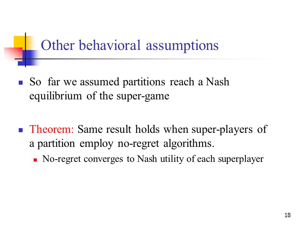 18 Other behavioral assumptions So far we assumed partitions reach a Nash equilibrium of the super-game Theorem: Same result holds when super-players of a partition employ no-regret algorithms.
