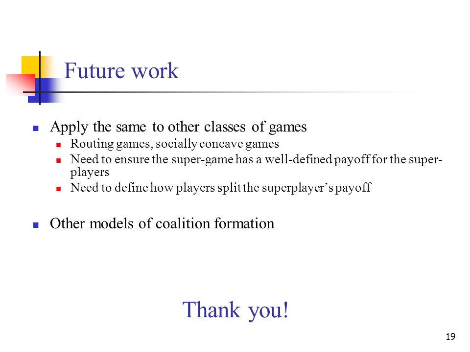 19 Future work Apply the same to other classes of games Routing games, socially concave games Need to ensure the super-game has a well-defined payoff for the super- players Need to define how players split the superplayer's payoff Other models of coalition formation Thank you!