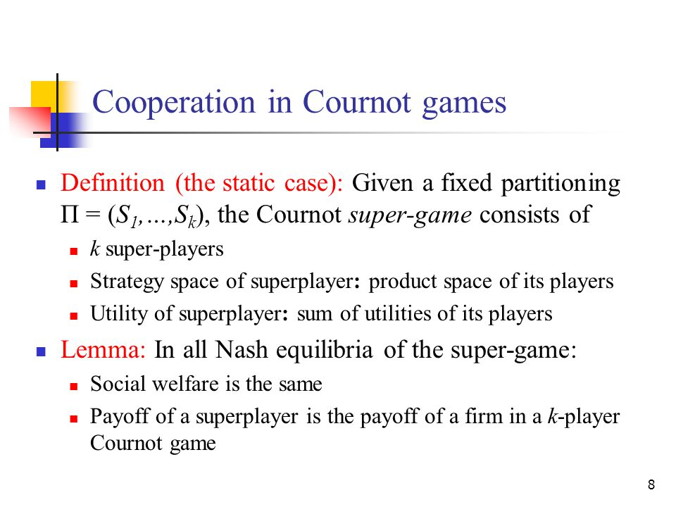 8 Cooperation in Cournot games Definition (the static case): Given a fixed partitioning Π = (S 1,…,S k ), the Cournot super-game consists of k super-players Strategy space of superplayer: product space of its players Utility of superplayer: sum of utilities of its players Lemma: In all Nash equilibria of the super-game: Social welfare is the same Payoff of a superplayer is the payoff of a firm in a k-player Cournot game