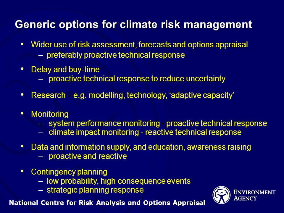 National Centre for Risk Analysis and Options Appraisal Generic options for climate risk management Wider use of risk assessment, forecasts and options appraisal – –preferably proactive technical response Delay and buy-time – – proactive technical response to reduce uncertainty Research  e.g.