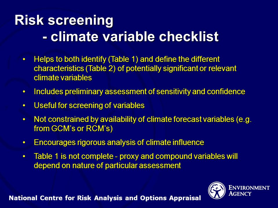 National Centre for Risk Analysis and Options Appraisal Risk screening - climate variable checklist Helps to both identify (Table 1) and define the different characteristics (Table 2) of potentially significant or relevant climate variablesHelps to both identify (Table 1) and define the different characteristics (Table 2) of potentially significant or relevant climate variables Includes preliminary assessment of sensitivity and confidenceIncludes preliminary assessment of sensitivity and confidence Useful for screening of variablesUseful for screening of variables Not constrained by availability of climate forecast variables (e.g.