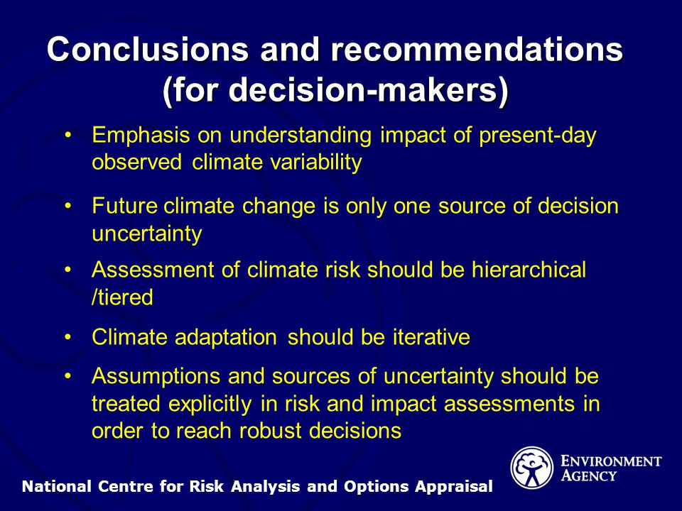 National Centre for Risk Analysis and Options Appraisal Conclusions and recommendations (for decision-makers) Emphasis on understanding impact of present-day observed climate variability Future climate change is only one source of decision uncertainty Assessment of climate risk should be hierarchical /tiered Climate adaptation should be iterative Assumptions and sources of uncertainty should be treated explicitly in risk and impact assessments in order to reach robust decisions