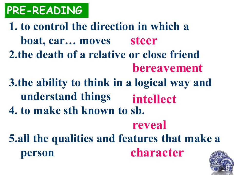 steer PRE-READING 1.to control the direction in which a boat, car… moves 2.the death of a relative or close friend 3.the ability to think in a logical way and understand things 4.