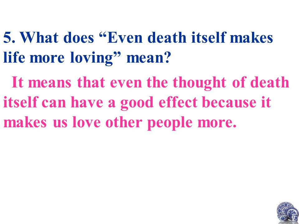5. What does Even death itself makes life more loving mean.