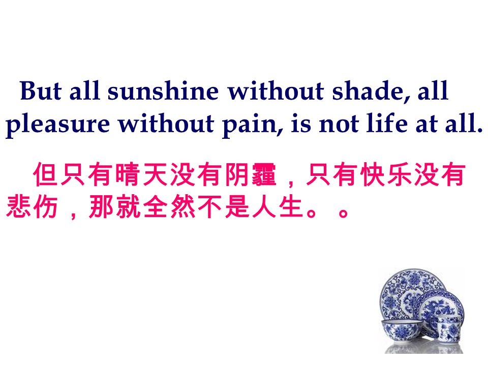 But all sunshine without shade, all pleasure without pain, is not life at all.