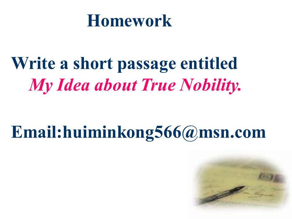 Homework Write a short passage entitled My Idea about True Nobility. Email:huiminkong566@msn.com