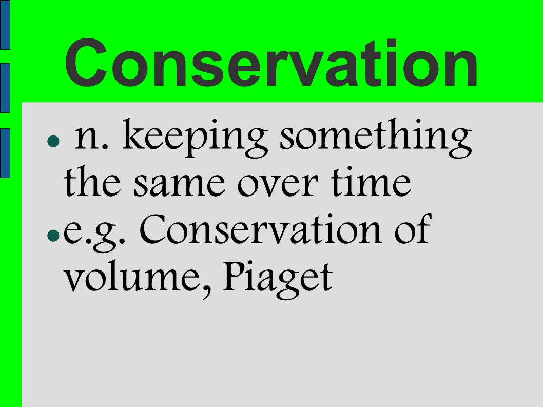 Conservation n. keeping something the same over time e.g. Conservation of volume, Piaget