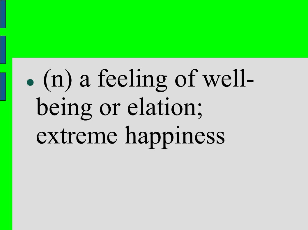 (n) a feeling of well- being or elation; extreme happiness
