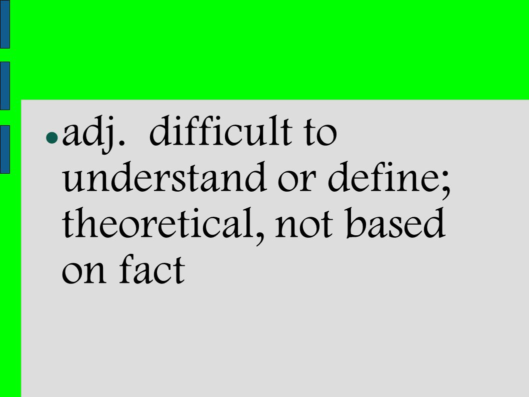 adj. difficult to understand or define; theoretical, not based on fact