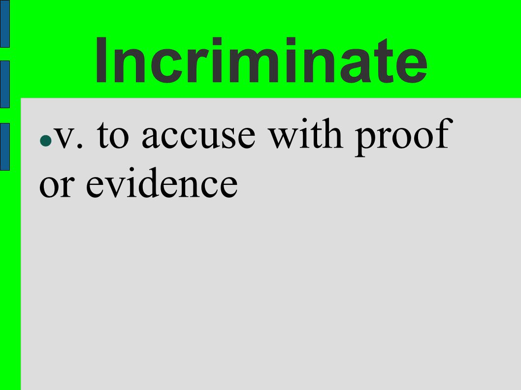 Incriminate v. to accuse with proof or evidence