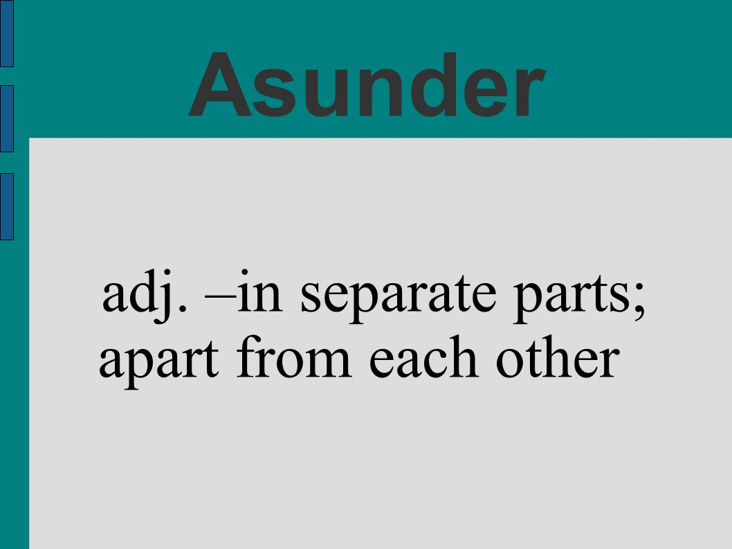 Asunder adj. –in separate parts; apart from each other