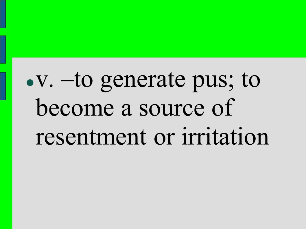 v. –to generate pus; to become a source of resentment or irritation