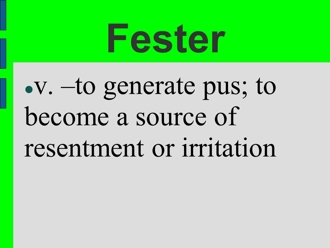 Fester v. –to generate pus; to become a source of resentment or irritation