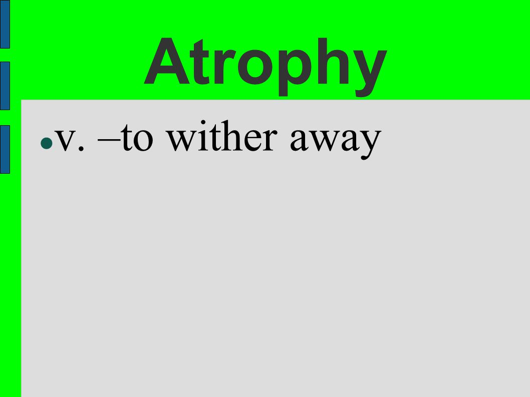 Atrophy v. –to wither away