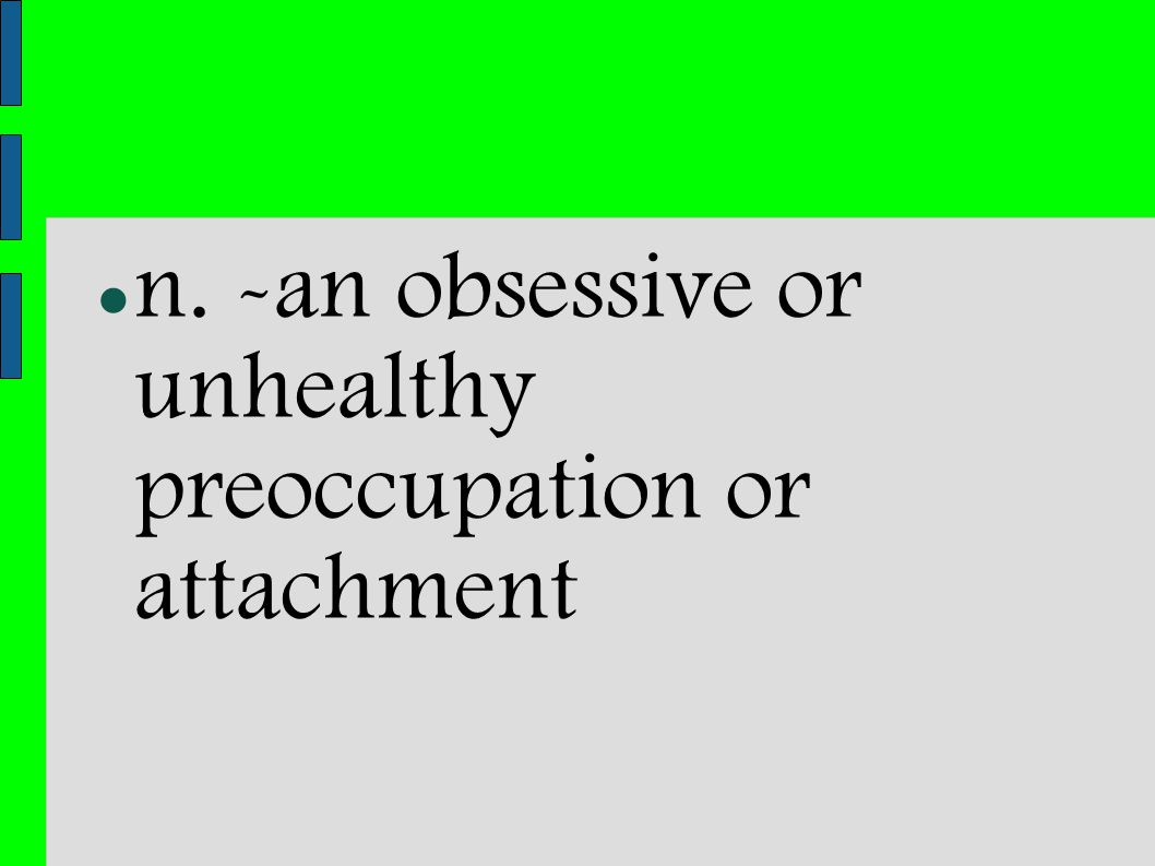 n. -an obsessive or unhealthy preoccupation or attachment