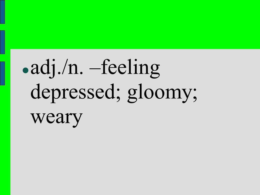 adj./n. –feeling depressed; gloomy; weary
