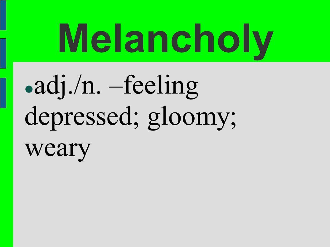 Melancholy adj./n. –feeling depressed; gloomy; weary