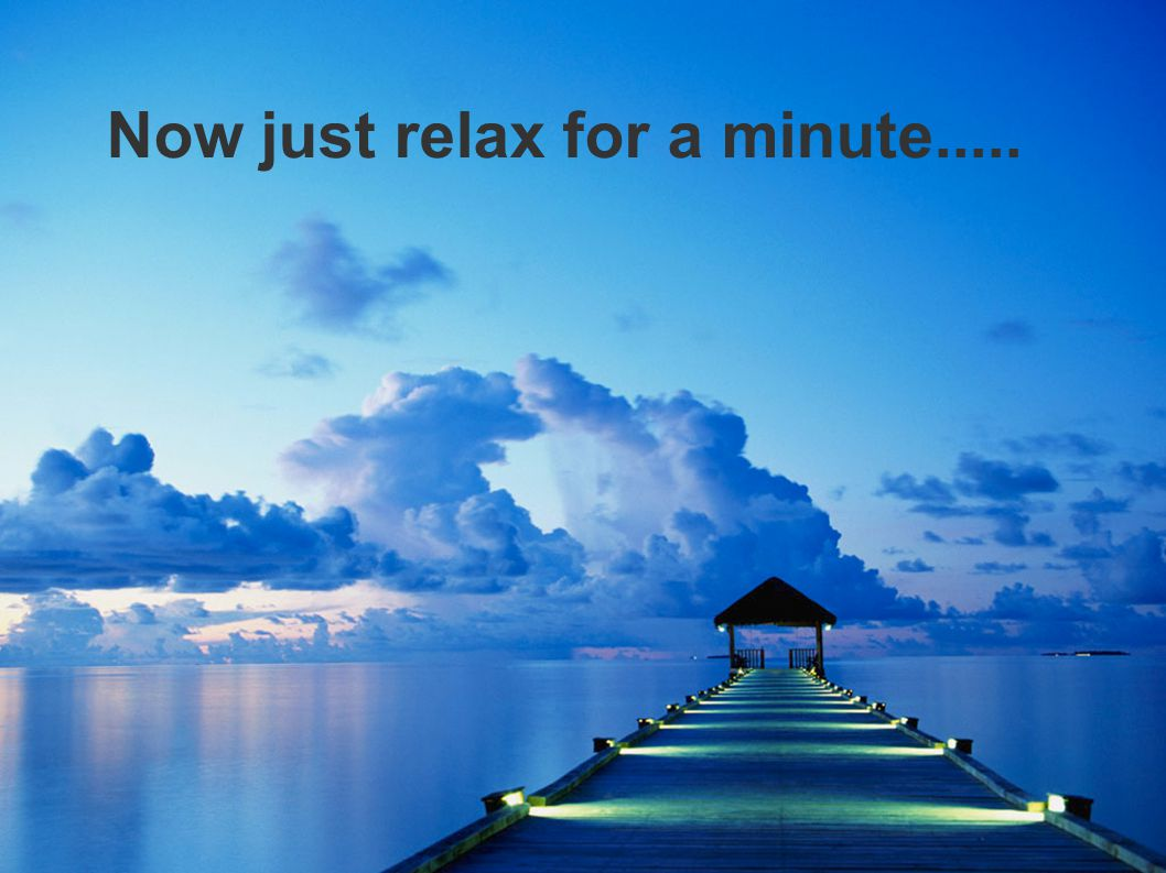 Now just relax for a minute.....