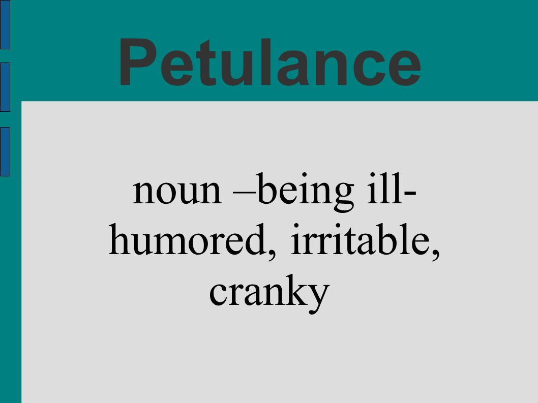 noun –being ill- humored, irritable, cranky