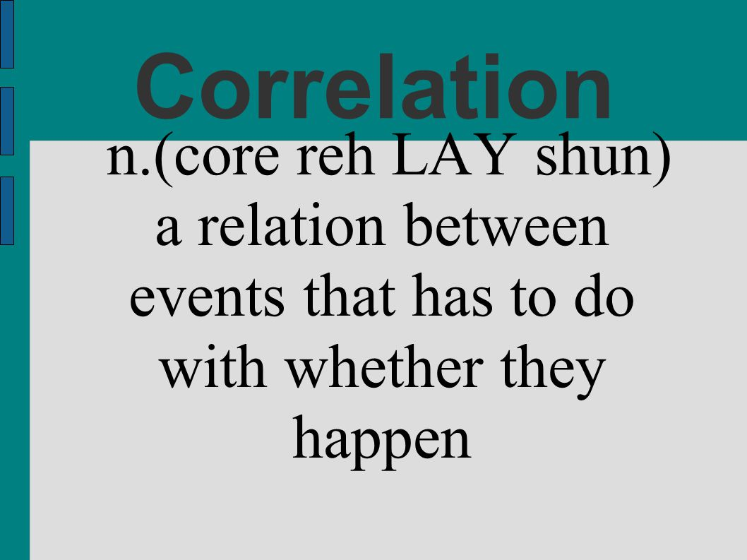 n.(core reh LAY shun) a relation between events that has to do with whether they happen