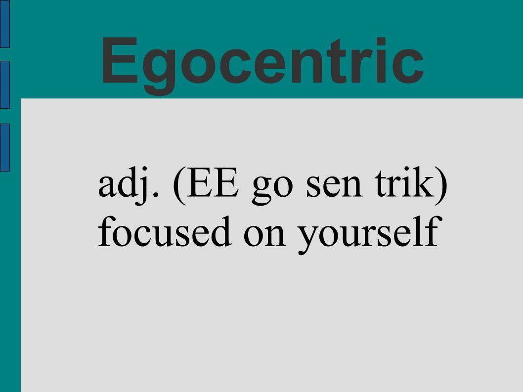 Egocentric adj. (EE go sen trik) focused on yourself
