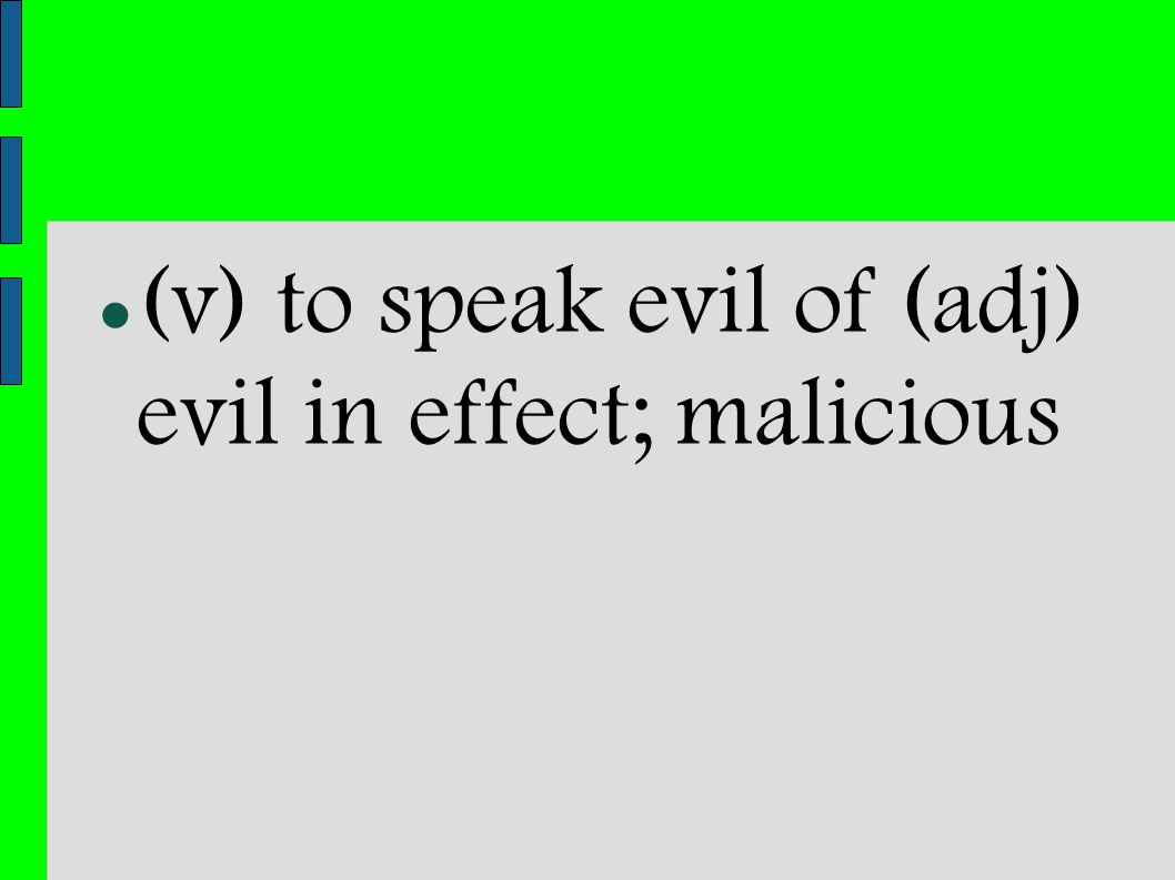 (v) to speak evil of (adj) evil in effect; malicious