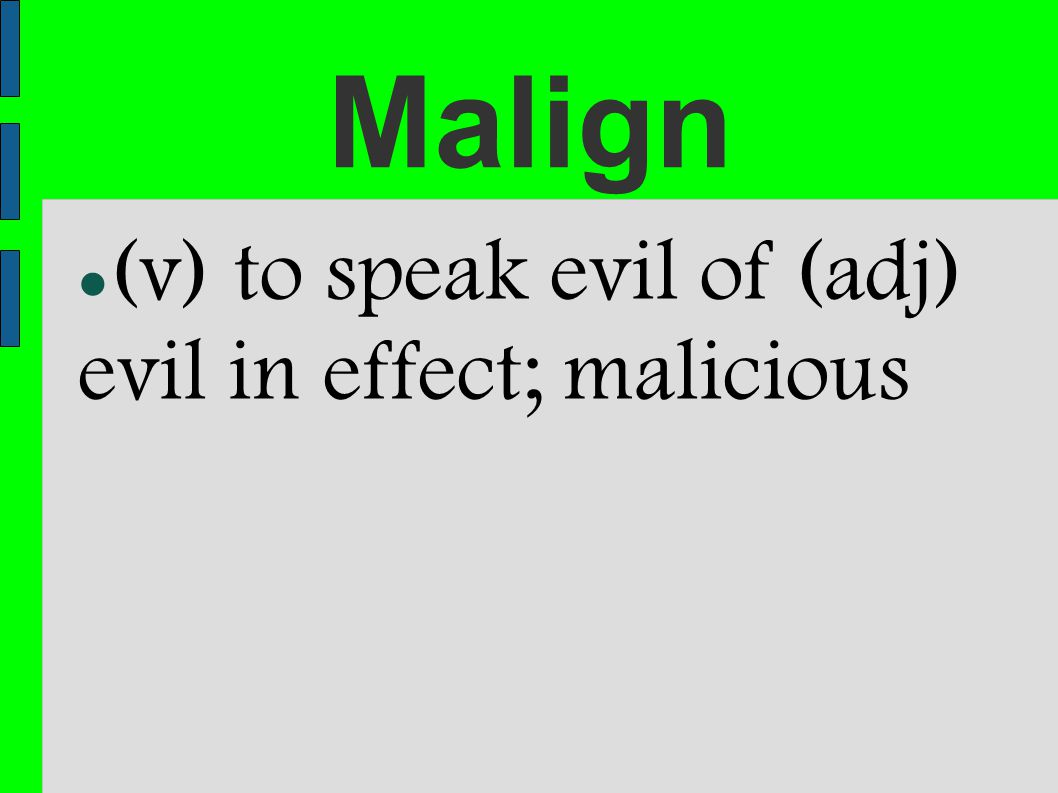 Malign (v) to speak evil of (adj) evil in effect; malicious