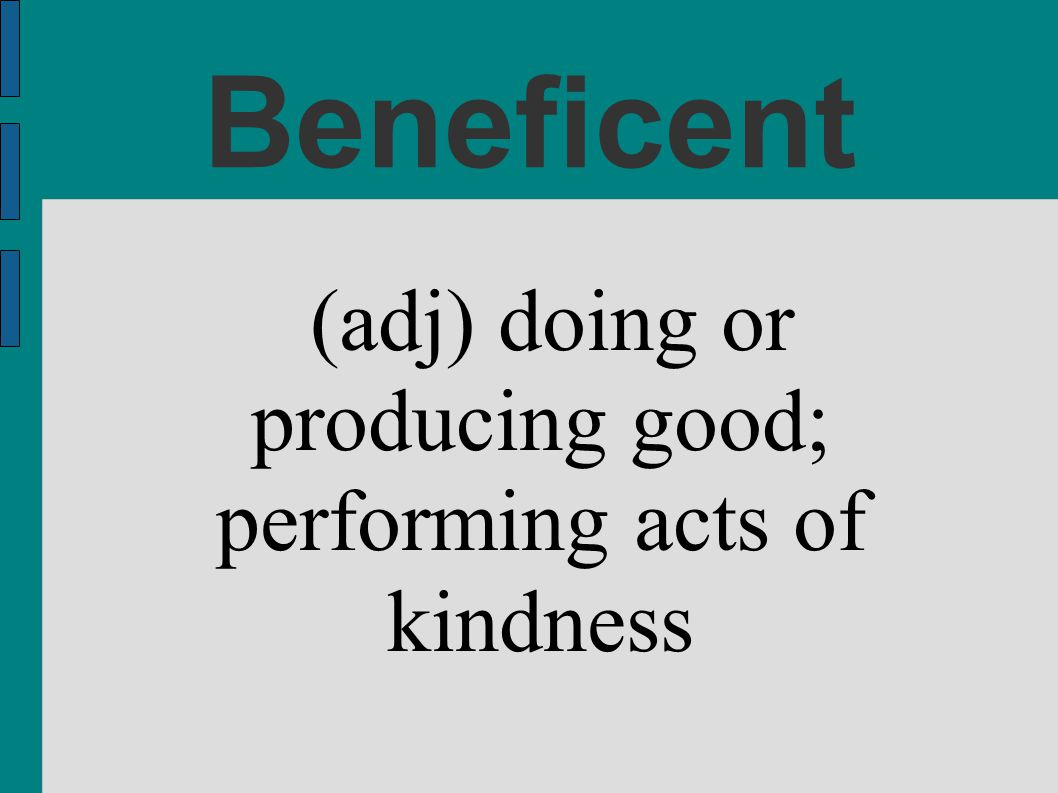 (adj) doing or producing good; performing acts of kindness