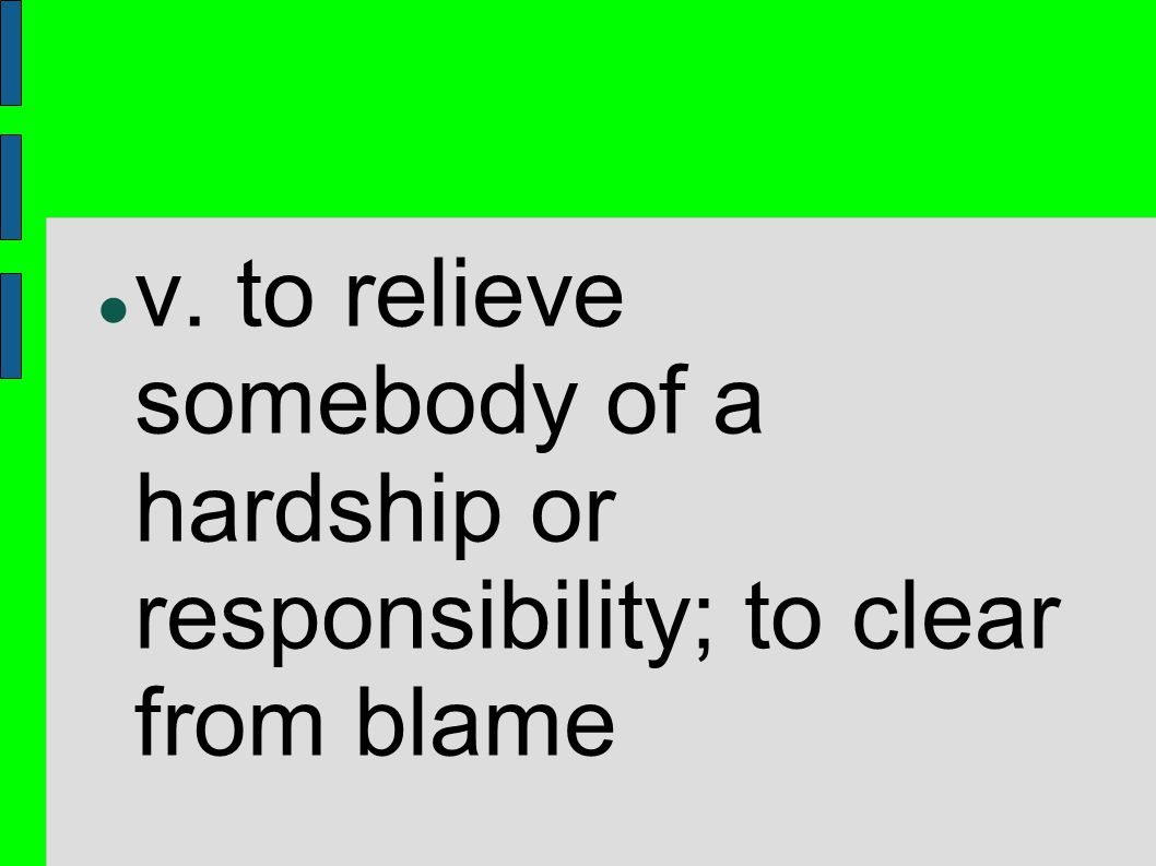 v. to relieve somebody of a hardship or responsibility; to clear from blame