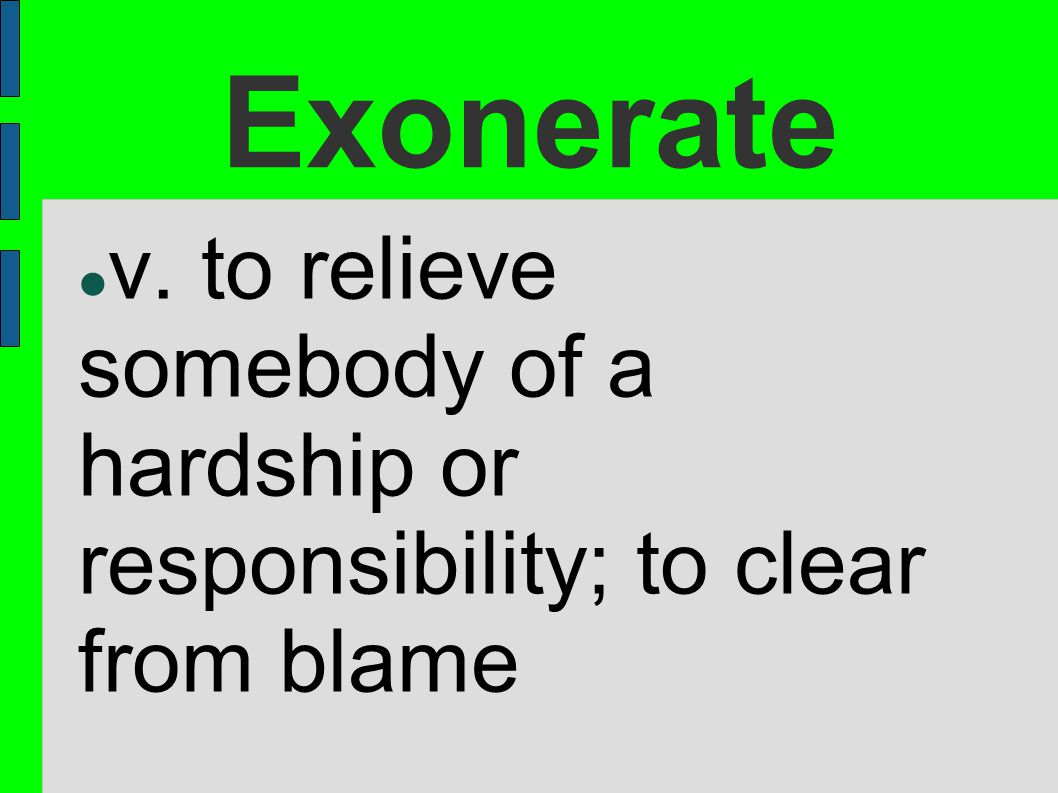 Exonerate v. to relieve somebody of a hardship or responsibility; to clear from blame