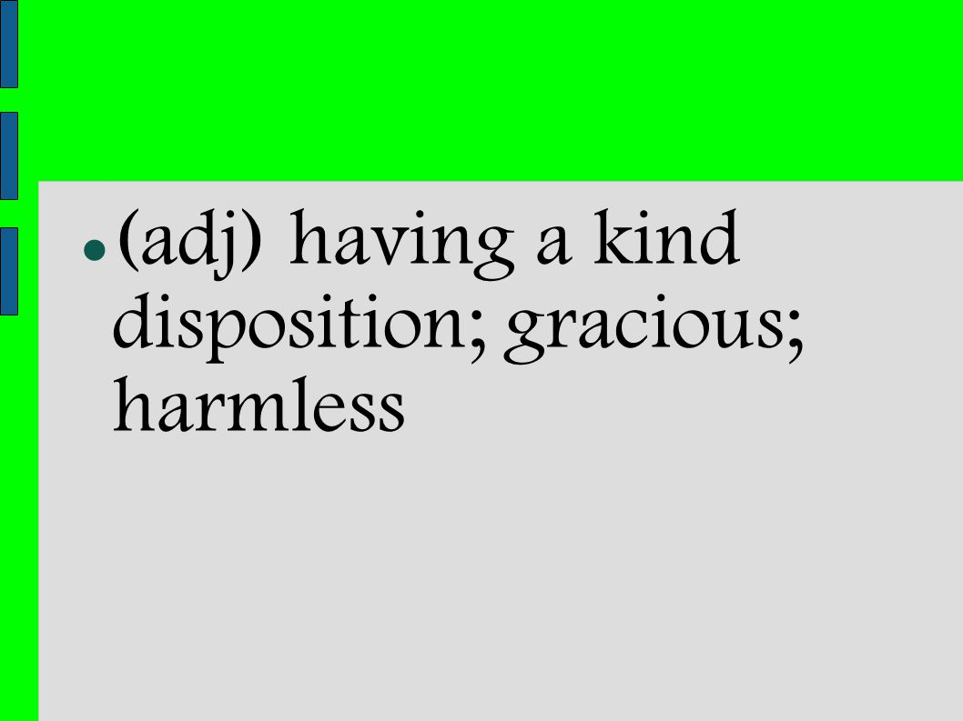 (adj) having a kind disposition; gracious; harmless